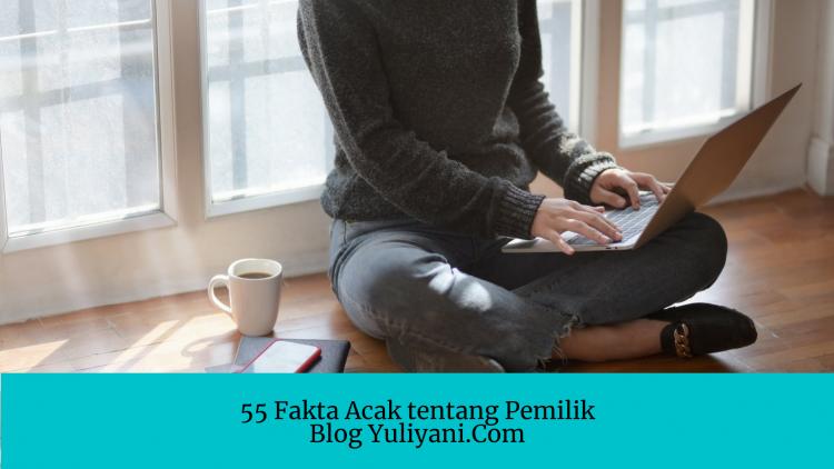 55 Fakta Acak tentang Saya, Pemilik Blog Yuliyani Dot Com